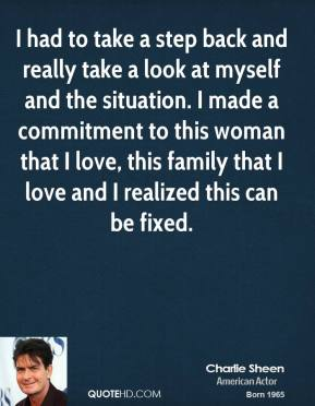 Charlie Sheen - I had to take a step back and really take a look at myself and the situation. I made a commitment to this woman that I love, this family that I love and I realized this can be fixed.