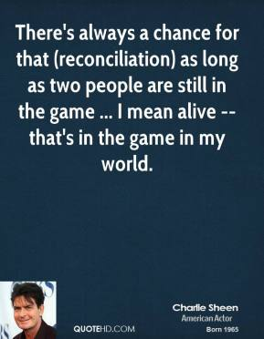 Charlie Sheen - There's always a chance for that (reconciliation) as long as two people are still in the game ... I mean alive -- that's in the game in my world.