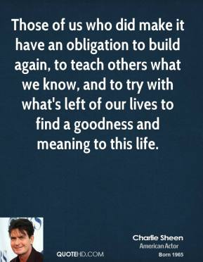 Those of us who did make it have an obligation to build again, to teach others what we know, and to try with what's left of our lives to find a goodness and meaning to this life.