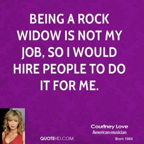 Courtney Love - Being a rock widow is not my job, so I would hire people to do it for me.