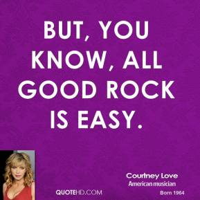 But, you know, all good rock is easy.