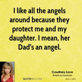 Courtney Love - I like all the angels around because they protect me and my daughter. I mean, her Dad's an angel.