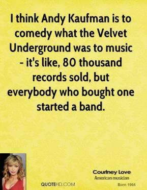 I think Andy Kaufman is to comedy what the Velvet Underground was to music - it's like, 80 thousand records sold, but everybody who bought one started a band.