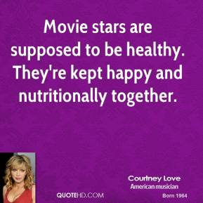 Courtney Love - Movie stars are supposed to be healthy. They're kept happy and nutritionally together.