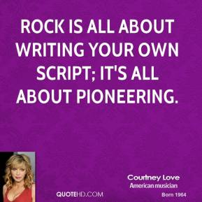 Rock is all about writing your own script; it's all about pioneering.