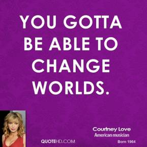 Courtney Love - You gotta be able to change worlds.