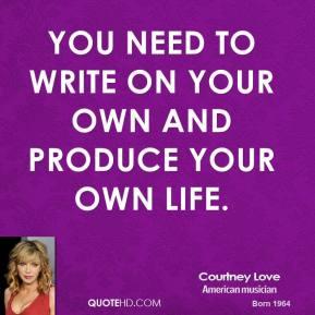You need to write on your own and produce your own life.