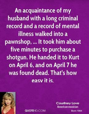 An acquaintance of my husband with a long criminal record and a record of mental illness walked into a pawnshop, ... It took him about five minutes to purchase a shotgun. He handed it to Kurt on April 6, and on April 7 he was found dead. That's how easy it is.