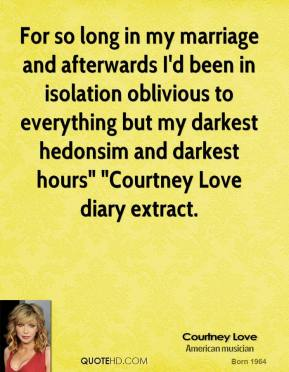 "Courtney Love - For so long in my marriage and afterwards I'd been in isolation oblivious to everything but my darkest hedonsim and darkest hours"" ""Courtney Love diary extract."