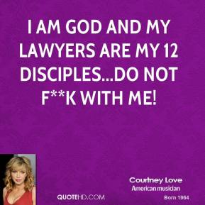 Courtney Love - I am God and my lawyers are my 12 disciples...do not f**k with me!