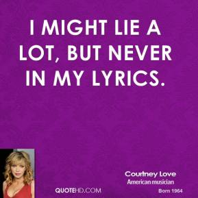 Courtney Love - I might lie a lot, but never in my lyrics.