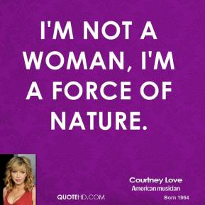 I'm not a woman, I'm a force of nature.
