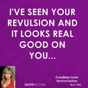 I've seen your revulsion and it looks real good on you...