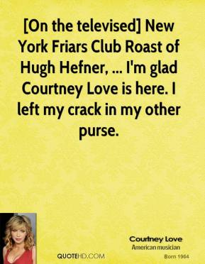[On the televised] New York Friars Club Roast of Hugh Hefner, ... I'm glad Courtney Love is here. I left my crack in my other purse.