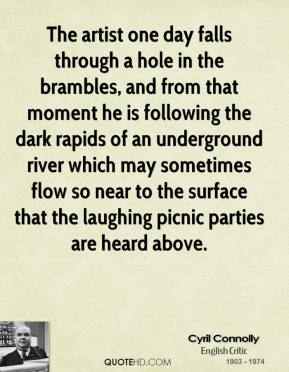 Cyril Connolly - The artist one day falls through a hole in the brambles, and from that moment he is following the dark rapids of an underground river which may sometimes flow so near to the surface that the laughing picnic parties are heard above.