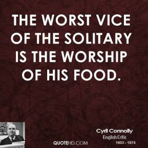 Cyril Connolly - The worst vice of the solitary is the worship of his food.