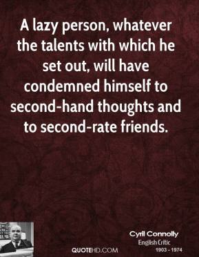 Cyril Connolly - A lazy person, whatever the talents with which he set out, will have condemned himself to second-hand thoughts and to second-rate friends.