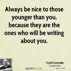 Cyril Connolly - Always be nice to those younger than you, because they are the ones who will be writing about you.