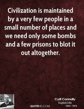 Cyril Connolly - Civilization is maintained by a very few people in a small number of places and we need only some bombs and a few prisons to blot it out altogether.