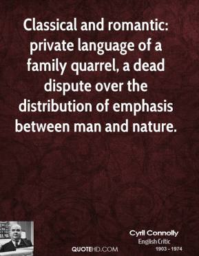 Cyril Connolly - Classical and romantic: private language of a family quarrel, a dead dispute over the distribution of emphasis between man and nature.