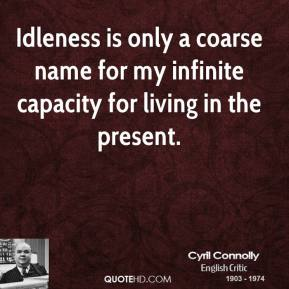 Cyril Connolly - Idleness is only a coarse name for my infinite capacity for living in the present.