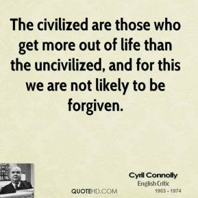 Cyril Connolly - The civilized are those who get more out of life than the uncivilized, and for this we are not likely to be forgiven.