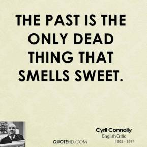 Cyril Connolly - The past is the only dead thing that smells sweet.