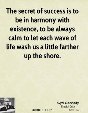 Cyril Connolly - The secret of success is to be in harmony with existence, to be always calm to let each wave of life wash us a little farther up the shore.