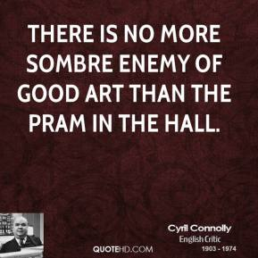 Cyril Connolly - There is no more sombre enemy of good art than the pram in the hall.