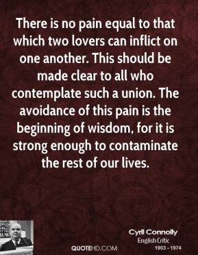 There is no pain equal to that which two lovers can inflict on one another. This should be made clear to all who contemplate such a union. The avoidance of this pain is the beginning of wisdom, for it is strong enough to contaminate the rest of our lives.