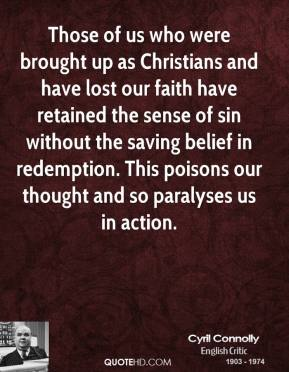 Cyril Connolly - Those of us who were brought up as Christians and have lost our faith have retained the sense of sin without the saving belief in redemption. This poisons our thought and so paralyses us in action.