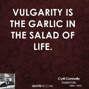 Cyril Connolly - Vulgarity is the garlic in the salad of life.