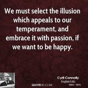 Cyril Connolly - We must select the illusion which appeals to our temperament, and embrace it with passion, if we want to be happy.