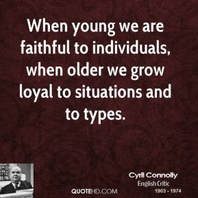 Cyril Connolly - When young we are faithful to individuals, when older we grow loyal to situations and to types.