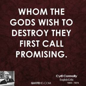Cyril Connolly - Whom the gods wish to destroy they first call promising.