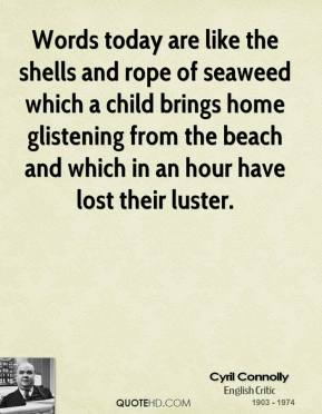 Words today are like the shells and rope of seaweed which a child brings home glistening from the beach and which in an hour have lost their luster.
