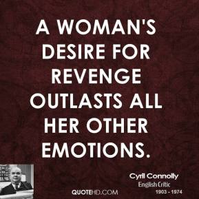 Cyril Connolly - A woman's desire for revenge outlasts all her other emotions.