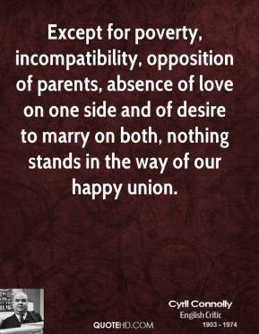 Cyril Connolly - Except for poverty, incompatibility, opposition of parents, absence of love on one side and of desire to marry on both, nothing stands in the way of our happy union.