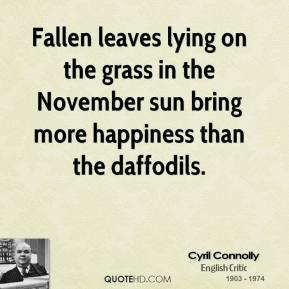 Cyril Connolly - Fallen leaves lying on the grass in the November sun bring more happiness than the daffodils.