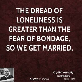 Cyril Connolly - The dread of loneliness is greater than the fear of bondage, so we get married.