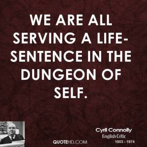 Cyril Connolly - We are all serving a life-sentence in the dungeon of self.