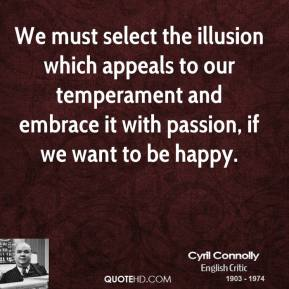 Cyril Connolly - We must select the illusion which appeals to our temperament and embrace it with passion, if we want to be happy.