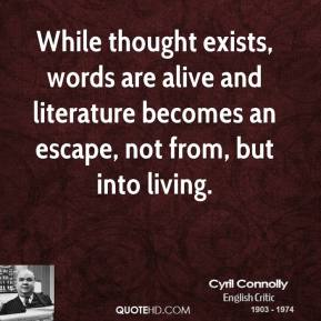 Cyril Connolly - While thought exists, words are alive and literature becomes an escape, not from, but into living.