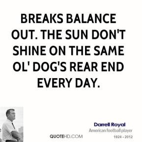 Breaks balance out. The sun don't shine on the same ol' dog's rear end every day.