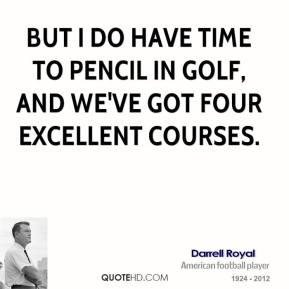 But I do have time to pencil in golf, and we've got four excellent courses.