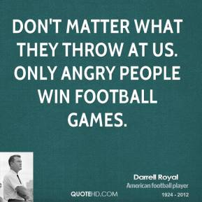 Darrell Royal - Don't matter what they throw at us. Only angry people win football games.