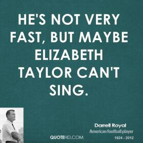 He's not very fast, but maybe Elizabeth Taylor can't sing.
