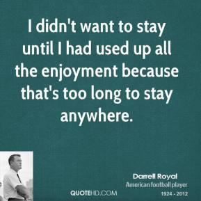 I didn't want to stay until I had used up all the enjoyment because that's too long to stay anywhere.
