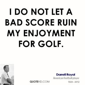 I do not let a bad score ruin my enjoyment for golf.