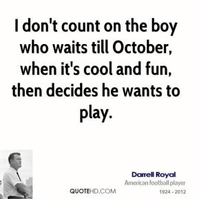 I don't count on the boy who waits till October, when it's cool and fun, then decides he wants to play.